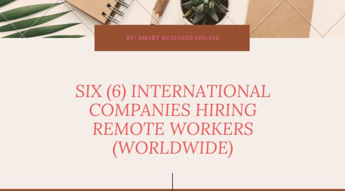 SIX (6) INTERNATIONAL COMPANIES HIRING REMOTE WORKERS (WORLDWIDE)